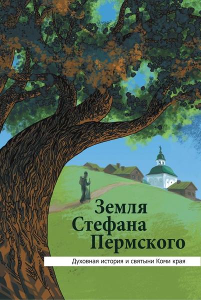 Земля Стефана Пермского. Духовная история и святыни Коми края